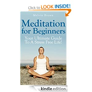 Meditation For Beginners: Your Ultimate Guide To A Quiet Mind And Stress Free Life!