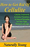 How to Get Rid of Cellulite: Cellulite Treatments, Exercises, Prevention & Natural Remedies - On Your Thighs, Stomach and Legs (Natural Remedies For Cellulite)