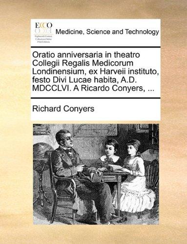 Oratio anniversaria in theatro Collegii Regalis Medicorum Londinensium, ex Harveii instituto, festo Divi Lucae habita, A.D. MDCCLVI. A Ricardo Conyers, ...