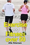 Exercise and Fitness over 50: A Guide to Exercise over 50 and Exercise for Seniors (Volume 1)