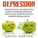 Depression: Discover the No BS, Non-Drug Natural Approach to Overcome Depression Audiobook by Angel Greene Narrated by Jorie Raine Fradella
