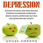 Depression: Discover the No BS, Non-Drug Natural Approach to Overcome Depression | Angel Greene