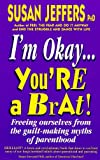 I'm Okay, You're a Brat: Freeing Ourselves from the Guilt-making Myths of Parenthood (0340708573) by SUSAN JEFFERS