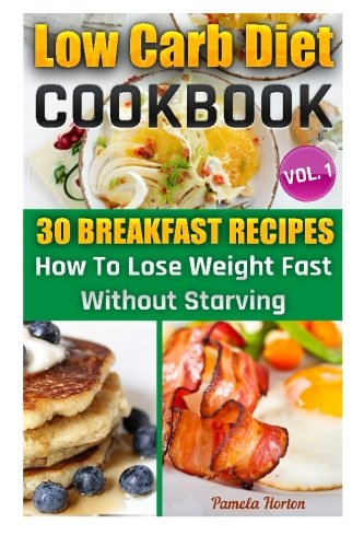 LOW CARB DIET COOKBOOK. Vol. 1. 30 Breakfast Recipes. How To Lose Weight Fast Without Starving: (High Protein, Low Carbohydrate Diet, Weight Loss, Low ... Cookbook, Low Carb High Fat Diet) (Volume 1) by Pamela Horton