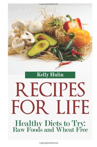 Recipes for Life: Healthy Diets to Try: Raw Foods and Wheat Free by Kelly Hulin
