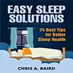 Easy Sleep Solutions: 74 Best Tips for Better Sleep Health: How to Deal with Sleep Deprivation Issues Without Drugs Book | Chris A. Baird
