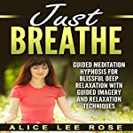 Just Breathe: Guided Meditation Hypnosis for Blissful Deep Relaxation with Guided Imagery and Relaxation Techniques | Alice Lee Rose