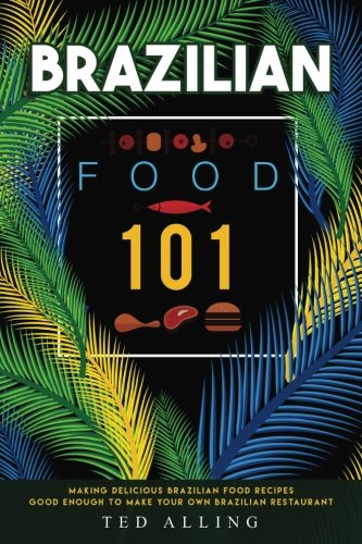 Brazilian Food 101: Making Delicious Brazilian Food Recipes Good Enough to Make Your Own Brazilian Restaurant by Ted Alling