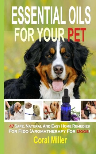 Essential Oils For Your Pet: 47 Safe, Natural And Easy Home Remedies For Fido (Aromatherapy for Dogs) PDF