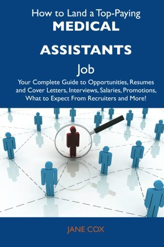 How to Land a Top-Paying Medical assistants Job: Your Complete Guide to Opportunities, Resumes and Cover Letters, Interv