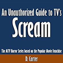 An Unauthorized Guide to TV's Scream: The MTV Horror Series Based on the Popular Movie Franchise (       UNABRIDGED) by D. Carter Narrated by Scott Clem