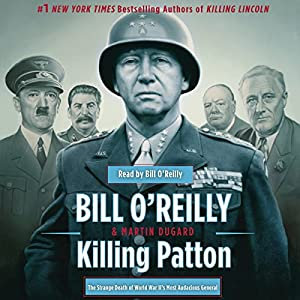 Killing Patton: The Strange Death of World War II's Most Audacious General | [Bill O'Reilly, Martin Dugard]