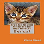 How to Care for & Have More Fun with Your Bengal Kitten & Cat | Vince Stead