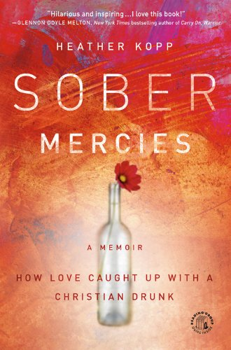 Sober Mercies: How Love Caught Up with a Christian Drunk by Jericho Books