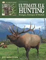 Ultimate Elk Hunting: Strategies, Techniques & Methods (The Complete Hunter)