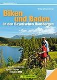 Biken und Baden in den Bayerischen Hausbergen: Die sch�nsten MTB- und Badetouren zwischen Zugspitze, Watzmann, Tegernsee, Chiemsee, Forggensee und K�nigssee mit Radkarten und H�henprofilen