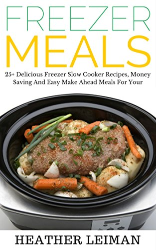 Freezer Meals: 25+ Delicious Freezer Slow Cooker Recipes, Money Saving And Easy Make Ahead Meals For Your Crockpot (Slow Cooker Recipes, Crockpot, Freezer Meals) by Heather Leiman, Slow Cooker Recipes, Crockpot