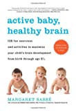 Active Baby, Healthy Brain: 135 Fun Exercises and Activities to Maximize Your Child&#8217;s Brain Development from Birth Through Age 5 1/2