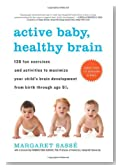 Active Baby, Healthy Brain: 135 Fun Exercises and Activities to Maximize Your Child's Brain Development from Birth Through Age 5 1/2