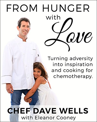 From Hunger with Love: Turning adversity into inspiration and cooking for chemotherapy. by Chef Dave Wells