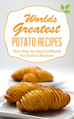 Worlds Greatest Potato Recipes: Your Step-by-Step Cookbook For Perfect Potatoes by Roselyn Heart
