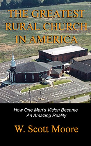 W. Scott Moore - The Greatest Rural Church in America: How One Man's Vision Became An Amazing Reality (English Edition)