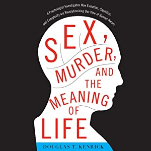 Sex, Murder, and the Meaning of Life: A Psychologist Investigates How Evolution, Cognition, and Complexity Are Revolutionizing Our View of Human Nature | [Douglas T. Kenrick]