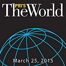The World, March 25, 2015  by Marco Werman Narrated by Marco Werman