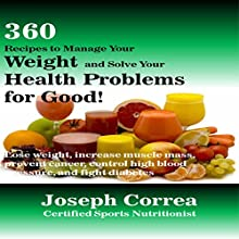 360 Meal and Juice Recipes to Solve Your Weight and Health Problems for Good: Learn How to Lose Weight, Gain Muscle, Fight Cancer, Control High Blood Pressure, and Regulate Diabetes with These 360 Recipes! (       UNABRIDGED) by Joseph Correa (Certified Sports Nutritionist) Narrated by Andrea Erickson