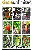 Vegetable Gardening: For Beginners (vegetable gardening, vegetable gardening for beginners, vegetable gardening book, vegetable gardening in containers) (English Edition)