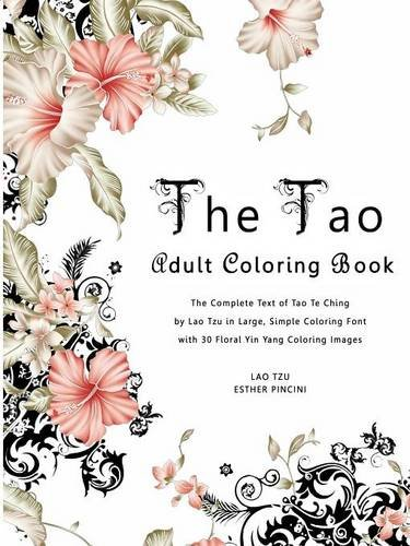 The Tao Adult Coloring Book: The Complete Text of Tao Te Ching by Lao Tzu in Large, Simple Coloring Font with 30 Floral