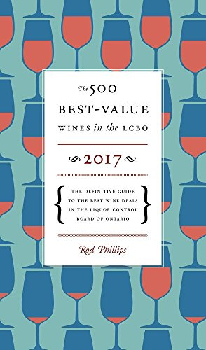 The 500 Best-Value Wines in the LCBO 2017: The Definitive Guide to the Best Wine Deals in the Liquor Control Board of Ontario by Rod Phillips