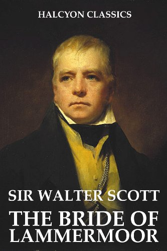 Sir Walter Scott - The Bride of Lammermoor and Other Works by Sir Walter Scott (Unexpurgated Edition) (Halcyon Classics)
