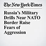 Russia's Military Drills Near NATO Border Raise Fears of Aggression | Michael R. Gordon,Eric Schmitt