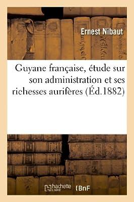 Guyane française, étude sur son administration et ses richesses aurifères