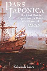Pars Japonica: The First Dutch Expedition to Reach the Shores of Japan . . . Brought by the English Pilot Will Adams, Hero of Shogun