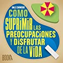 Como Suprimir las Preocupaciones y Disfrutar de la Vida [Stop Worrying and Start Living] Audiobook by Dale Carnegie Narrated by Jose Javier Serrano