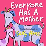 Children's EBook: EVERYONE HAS A MOTHER (Fun, Adorable, Rhyming Bedtime Story/Mother's Day Picture Book, Beginner Readers, Honoring Mothers of all Kinds, Ages 2-8)