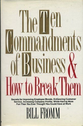 The Ten Commandments of Business-And How to Break Them: Secrets for Improving Employee Morale, Enhancing Customer Service, Increasing Company Profit