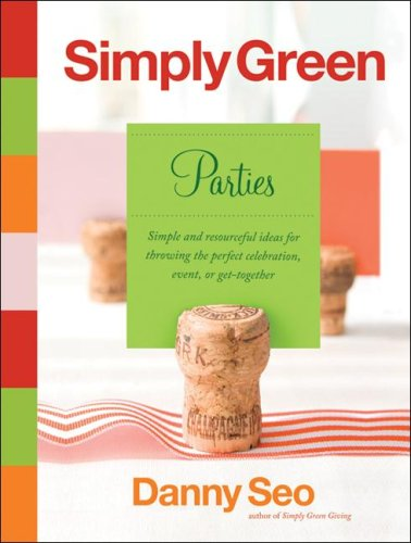 Simply Green Parties: Simple and resourceful ideas for throwing the perfect celebration, event, or get-together, Danny Seo
