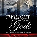 Twilight for the Gods: The Art and History of Film Editing Audiobook by Jack Tucker Narrated by Tracy Tupman