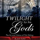 Twilight for the Gods: The Art and History of Film Editing Hörbuch von Jack Tucker Gesprochen von: Tracy Tupman