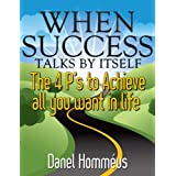 When Success Talks By Itself - The 4 P's to Achieve All You Want in Life