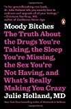 Moody Bitches: The Truth About the Drugs You're Taking, the Sleep You're Missing, the Sex You're Not Having, and What's Really Making You Crazy