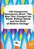 img - for 100 Unexpected Statements about the Map That Changed the World: William Smith and the Birth of Modern Geology book / textbook / text book