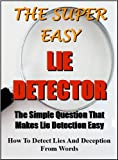 The Super Easy Lie Detector: The simple question that makes lie detection easy - How to detect lies and deception from words