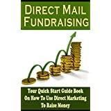 Direct Mail Fundraising: Your Quick Start Guide Book On Using Direct Marketing To Raise Money (Fundraising, Marketing, Direct Marketing, Direct Mail Fundraising, Non Profit Fundraising) ~ Mark Linn