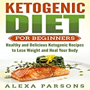 Ketogenic Diet for Beginners: Healthy and Delicious Ketogenic Recipes to Lose Weight and Heal Your Body | [Alexa Parsons]