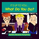 It's Up to You... What Do You Do? ~ Sandra McLeod Humphrey
