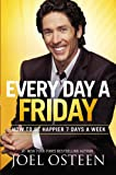 Joel Osteen Every Day a Friday: How to Be Happier 7 Days a Week